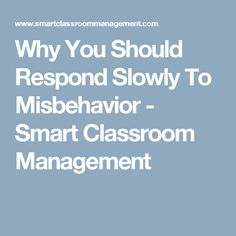 Why You Should Respond Slowly To Misbehavior - Smart Classroom Management