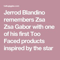 Jerrod Blandino remembers Zsa Zsa Gabor with one of his first Too Faced products inspired by the star