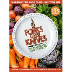 Forks Over Knives: The Plant-Based Way to Health by Gene Stone, T. Colin Campbell, Caldwell Esselstyn