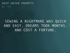 """Deepwaterwritingprompts: """"text: sewing a nightmare was quick and easy. dreams took months, and cost a fortune. Writer Prompts, Poetry Prompts, Daily Writing Prompts, Book Writing Tips, Creative Writing Prompts, Writing Challenge, Writing Help, Dialogue Prompts, Story Prompts"""