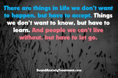 There are things in life we don't want to happen, but have to accept. Things we don't want to know, but have to learn. And people we can't live without, but have to let go.