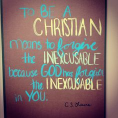 To be a christian means to forgive the inexcusable because God has forgiven the inexcusable in you. // CS Lewis