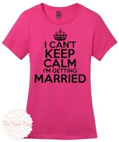 I cant Keep Calm Im Getting Married Women's T Shirt Bride Shirt, Wedding Shirt, Wife Shirt