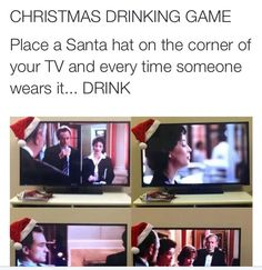 Christmas Drinking Game. Place a Santa hat on the corenr of your TV and every time someone wears it ... Drink