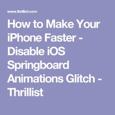 How to Make Your iPhone Faster - Disable iOS Springboard Animations Glitch - Thrillist