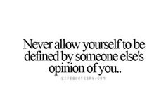 Never allow yourself to be defined by someone else's opinion.