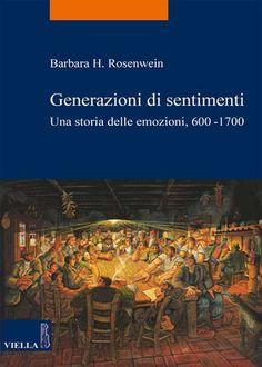 Generazioni di sentimenti : una storia delle emozioni, 600-1700 / Barbara H. Rosenwein ; traduzione e cura di Riccardo Cristiani - Roma : Viella, cop. 2016