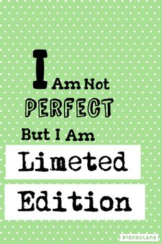 I am not perfect but i am limeted edition