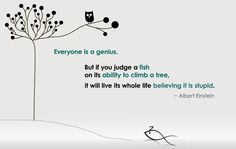 """""""Everyone's a genius. But if you judge a fish on its ability to climb a tree, it will live its whole life believing it is stupid"""" Albert Einstein"""