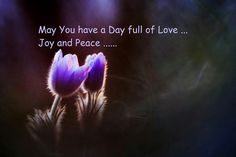 May you have a day full of love, joy and peace.