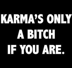 Karma's only a bitch if you are