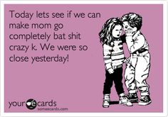 Funny Flirting Ecard: Today lets see if we can make mom go completely bat shit crazy k. We were so close yesterday!