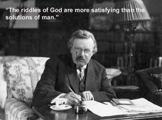 """""""The riddles of God are more satisfying than the solutions of man."""", G.K. Chesterton"""