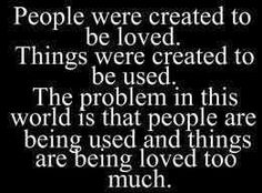 People were created to be loved! Things were created to be used. The problem in this world is that people are being used and things are being loved too much!