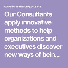 Our Consultants apply innovative methods to help organizations and executives discover new ways of being that lead to profound changes. We give an organization more life. Like you, we believe that your business is more than just a problem to be solved.