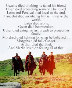 Gwaine died thinking he failed his friend. Elyan died protecting someone he loved. Leon and Percival died loyal to the end. Lancelot died sacrificing himself to save the world. Gaius died alone. Gwen died heartbroken. Uther died using his last breath to protect his family. Mordred died fighting for what he believed in. Morgana died full of anger. Arthur died thankful. And Merlin lived on feeling all of that.