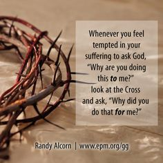 """Whenever you feel tempted in your suffering to ask God, """"Why are you doing this to me?"""" look at the Cross and ask, """"Why did you do that for me?"""" - Randy Alcorn, Goodness of God"""