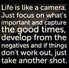 Life is like a camera, just focus on what's important and capture the good times, develop from the negatives and if things don't work out, just take another shot.