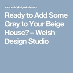 Ready to Add Some Gray to Your Beige House? – Welsh Design Studio