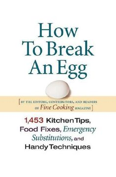 How to Break an Egg: 1,453 Kitchen Tips, Food Fixes, Emergency Substitutions, and Handy Techniques by