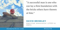 """A successful man is one who can lay a firm foundation with the bricks others have thrown at him.""   - DAVID BRINKLEY (1920 to 2003) American newscaster"