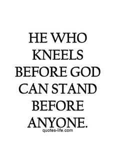 Kneeling before God allows you to stand In His Strength!!