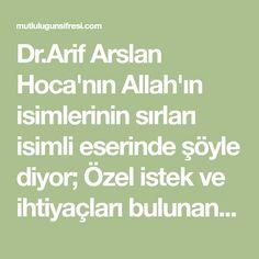 Dr.Arif Arslan Hoca'nın Allah'ın isimlerinin sırları isimli eserinde şöyle diyor; Özel istek ve ihtiyaçları bulunan kimseler,her