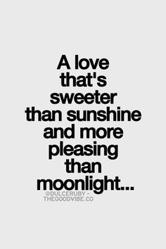A love that's sweeter than sunshine and more pleasing than moonlight..