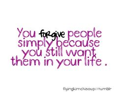 You FORGIVE people simply because you still want them in your life