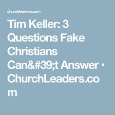 Tim Keller: 3 Questions Fake Christians Can't Answer • ChurchLeaders.com