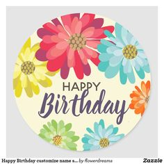 Shop Happy Birthday customize name spring flowers Classic Round Sticker created by flowerdreams. Happy Birthday Printable, Happy 50th Birthday, Happy Birthday Images, Happy Birthday Greetings, Birthday Messages, Happy Birthday Flowers Wishes, Happy Birthday Floral, Free Happy Birthday Cards, Birthday Text
