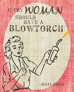 """""""Every woman should have a blowtorch."""" -Julia Child"""