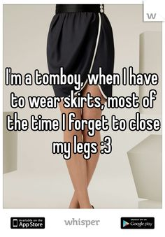 I'm a tomboy, when I have to wear skirts, most of the time I forget to close my legs :3