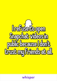 I refuse to open Snapchat videos in public because I don't trust my friends at…