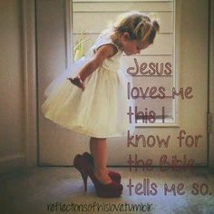 Jesus loves me this I know for the Bible tells me so!