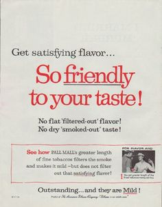 "Description: 1958 PALL MALL CIGARETTES vintage magazine advertisement ""So friendly"" -- Get satisfying flavor ... So friendly to your taste! No flat ""filtered-out"" flavor! No dry ""smoked-out"" taste! See how Pall Mall's greater length of fine tobaccos filters the smoke and makes it mild -- but does not filter out that satisfying flavor! Outstanding ... and they are Mild ! -- Size: The dimensions of each page of the two-page advertisement are approximately 10.5 inches x 13.5 inches (26.75 cm…"