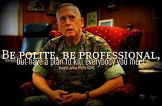 Be Polite, Be Professional, but have a plan to kill everybody you meet. - General James Mattis USMC    http://www.hotdogsandguns.com/2012/04/be-polite-be-professional-but-have-plan.html