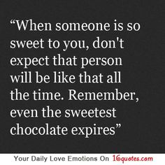 When someone is so sweet to you, don't expect that person will be like that all the time. Remember, even the sweetest chocolate expires