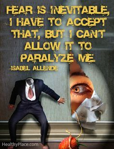 Anxiety quote: Fear is inevitable, I have to accept that, but I can't allow it to paralyze me.   www.HealthyPlace.com