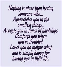 Nothing is nicer than having someone who...  Appreciates you in the smallest things... Accepts you in times of hardships... Comforts you when you are troubled...Loves you no matter what and is simply happy for having you in their life. Love and Friends.