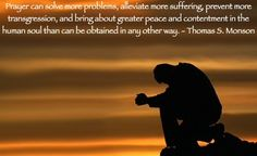 Prayer can solve more problems, alleviate more suffering, prevent more transgression, and bring about greater peace and contentment in the human soul than can be obtained in any other way. Thomas S. Monson