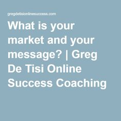 What is your market and your message? | Greg De Tisi Online Success Coaching