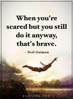 Quotes when you are scared but you still do it anyway, that's brave.