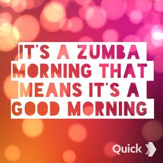 Zumba.  Live fit.  It's a ZUMBA morning, that means it's a good morning.