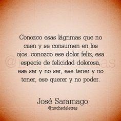 Conozco esas lágrimas que no caen y se consumen en los ojos, conozco ese dolor feliz, esa especie de felicidad dolorosa, ese ser y no ser, ese tener y no tener, ese querer y no poder. #frases #citas #JoseSaramago