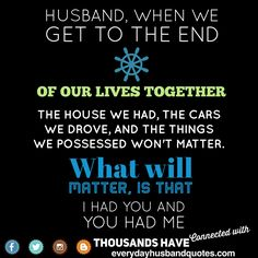 Husband Quote Encouragement: Husband, when we get to the end of our lives together...The house we had, the cars we drove, and the things we possessed won't matter. what will matter, is that I had you and you had me.