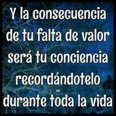 Y la consecuencia de tu falta de valor será tu conciencia recordándotelo durante toda la vida
