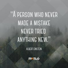 A pearl of wisdom from Albert Einstein. Give yourself permission to make mistakes, then learn from them!