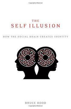 The Self Illusion: How the Social Brain Creates Identity by Bruce Hood