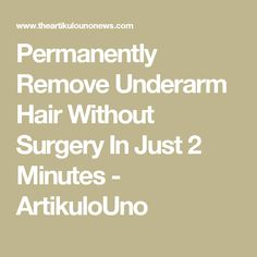 Permanently Remove Underarm Hair Without Surgery In Just 2 Minutes - ArtikuloUno
